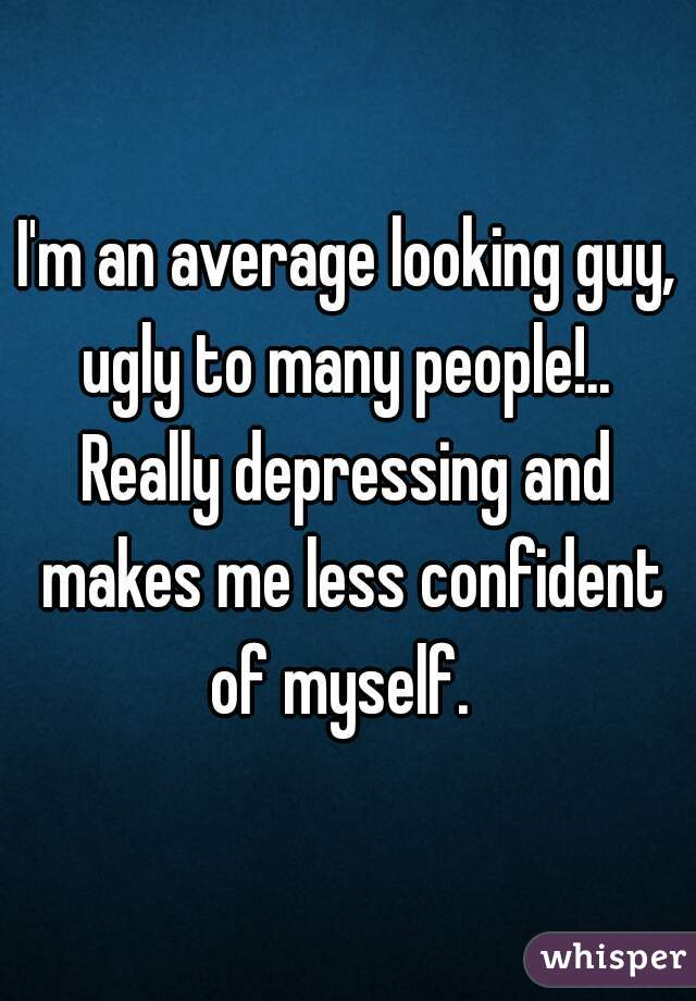 I'm an average looking guy, ugly to many people!..  Really depressing and makes me less confident of myself.