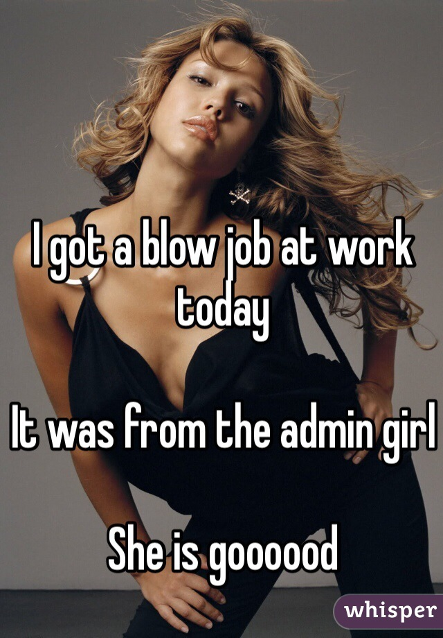 I got a blow job at work today  It was from the admin girl  She is goooood