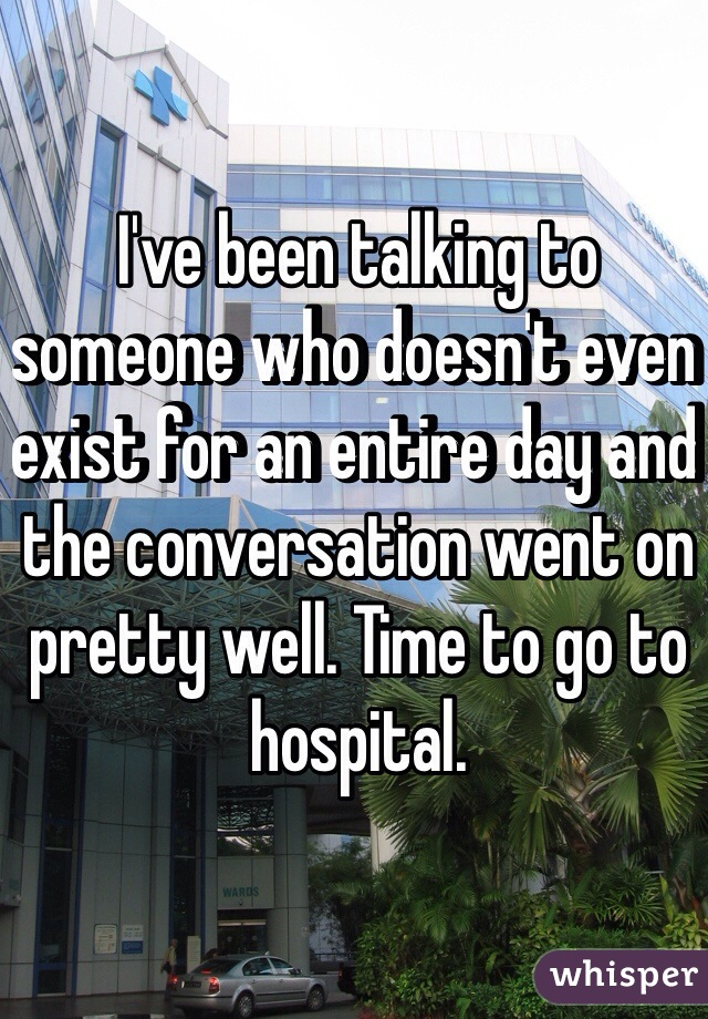 I've been talking to someone who doesn't even exist for an entire day and the conversation went on pretty well. Time to go to hospital.