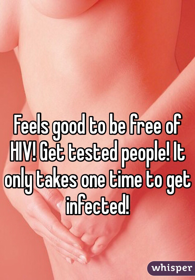 Feels good to be free of HIV! Get tested people! It only takes one time to get infected!