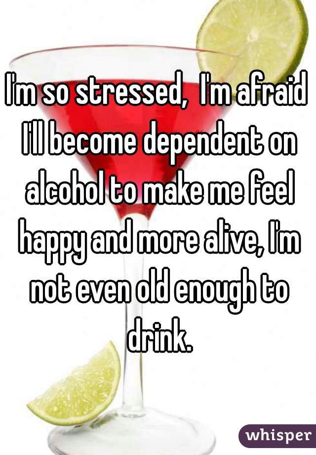 I'm so stressed,  I'm afraid I'll become dependent on alcohol to make me feel happy and more alive, I'm not even old enough to drink.