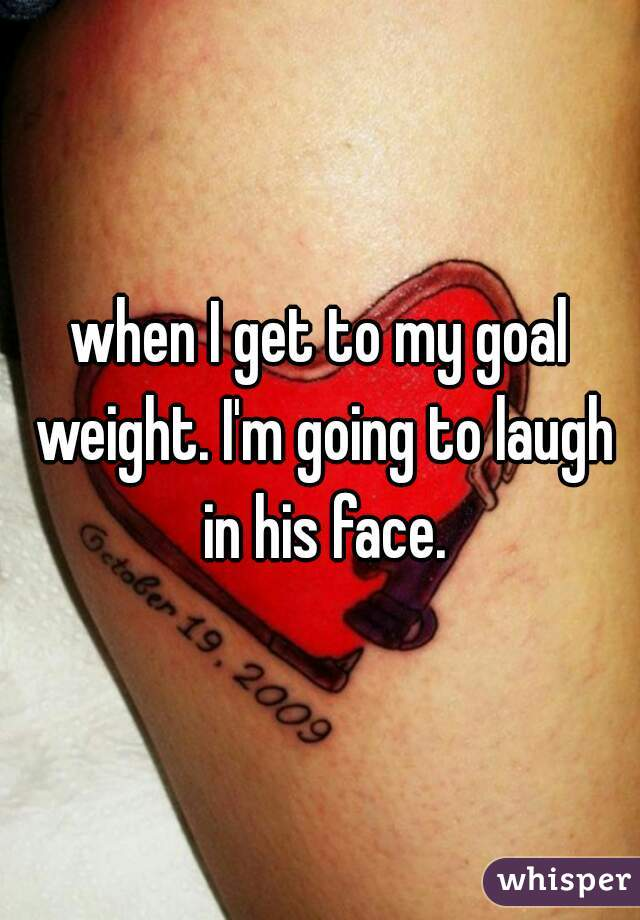 when I get to my goal weight. I'm going to laugh in his face.