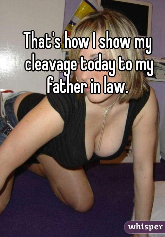That's how I show my cleavage today to my father in law.