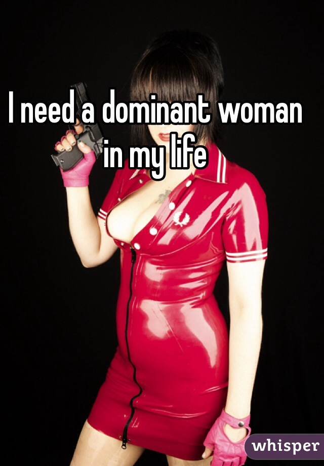 I need a dominant woman in my life