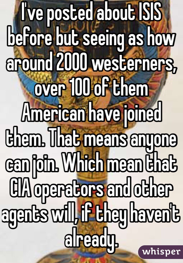 I've posted about ISIS before but seeing as how around 2000 westerners, over 100 of them American have joined them. That means anyone can join. Which mean that CIA operators and other agents will, if they haven't already.