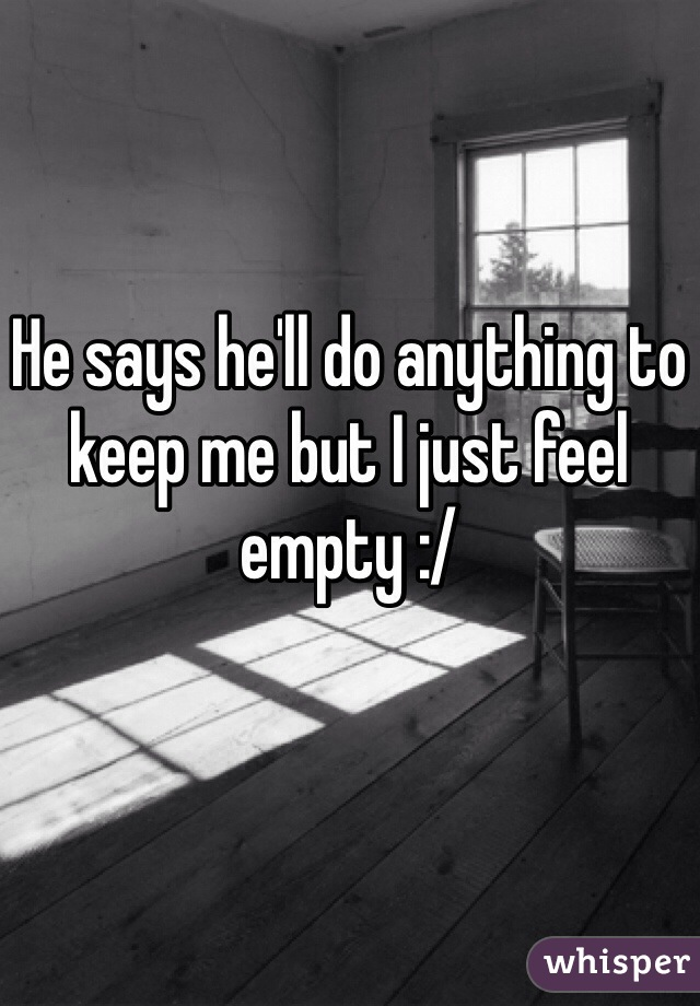 He says he'll do anything to keep me but I just feel empty :/