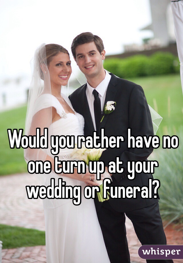 Would you rather have no one turn up at your wedding or funeral?