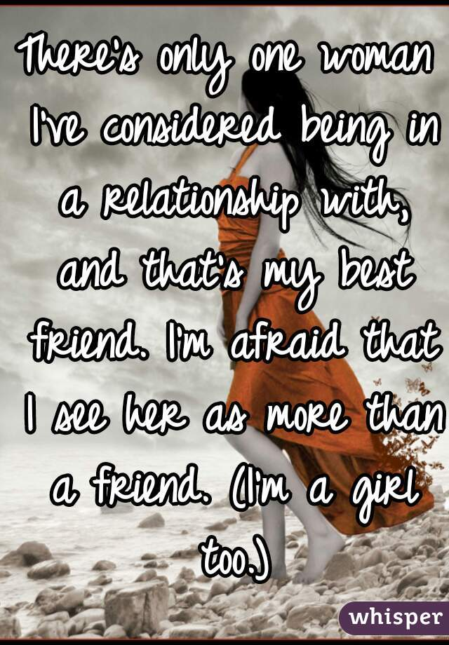 There's only one woman I've considered being in a relationship with, and that's my best friend. I'm afraid that I see her as more than a friend. (I'm a girl too.)
