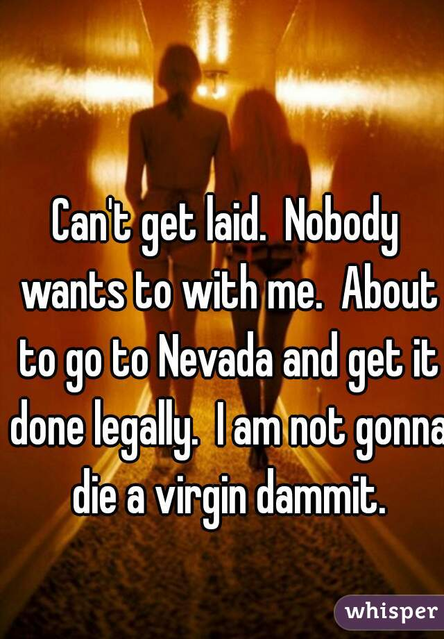 Can't get laid.  Nobody wants to with me.  About to go to Nevada and get it done legally.  I am not gonna die a virgin dammit.