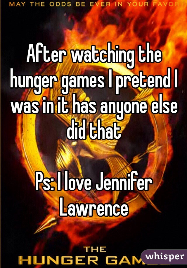 After watching the hunger games I pretend I was in it has anyone else did that   Ps: I love Jennifer Lawrence