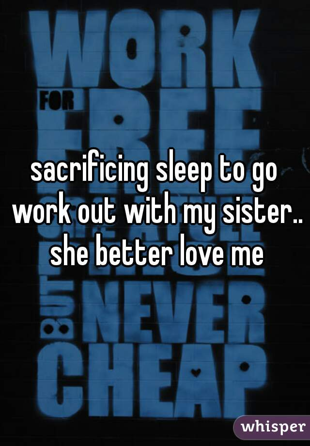 sacrificing sleep to go work out with my sister.. she better love me