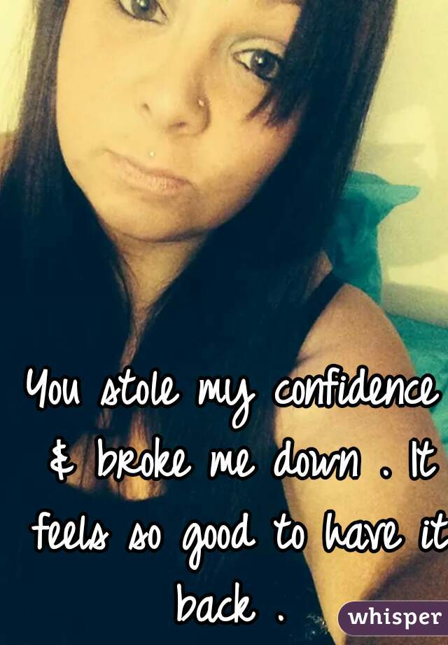 You stole my confidence & broke me down . It feels so good to have it back .