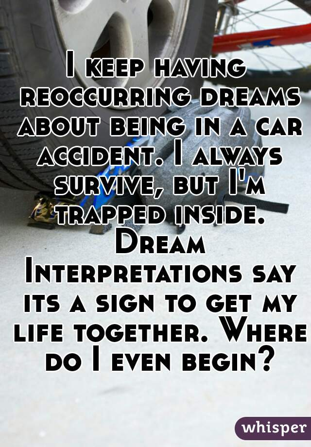 I keep having reoccurring dreams about being in a car accident. I always survive, but I'm trapped inside. Dream Interpretations say its a sign to get my life together. Where do I even begin?