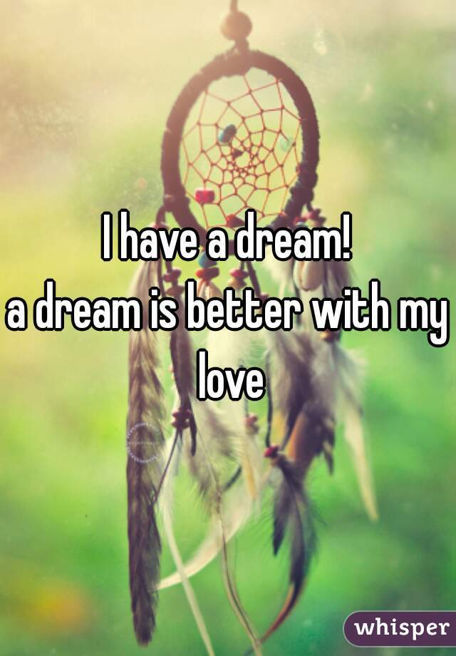 I have a dream! a dream is better with my love