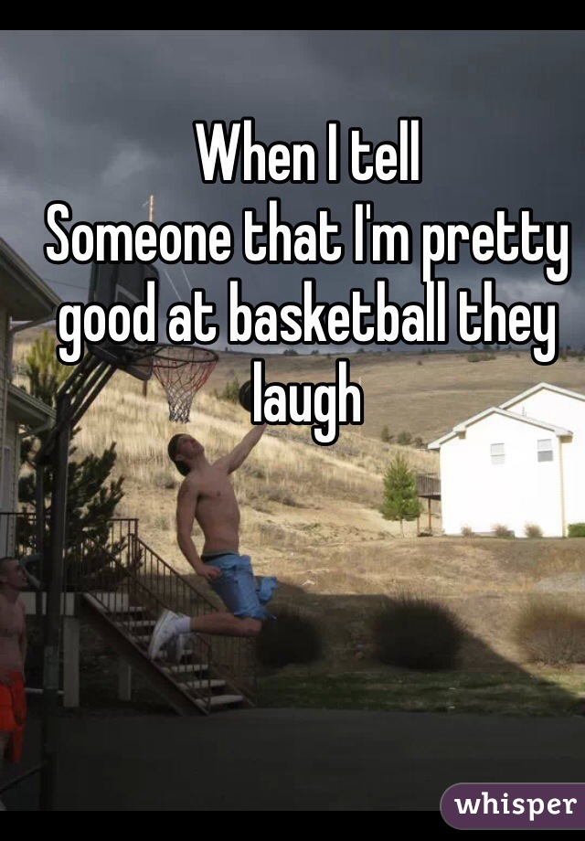 When I tell Someone that I'm pretty good at basketball they laugh