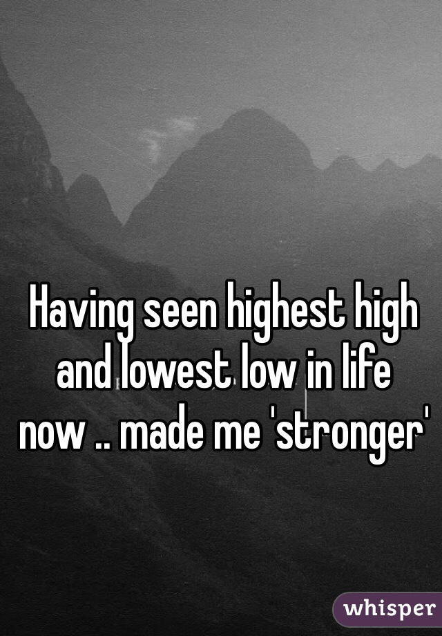Having seen highest high and lowest low in life now .. made me 'stronger'