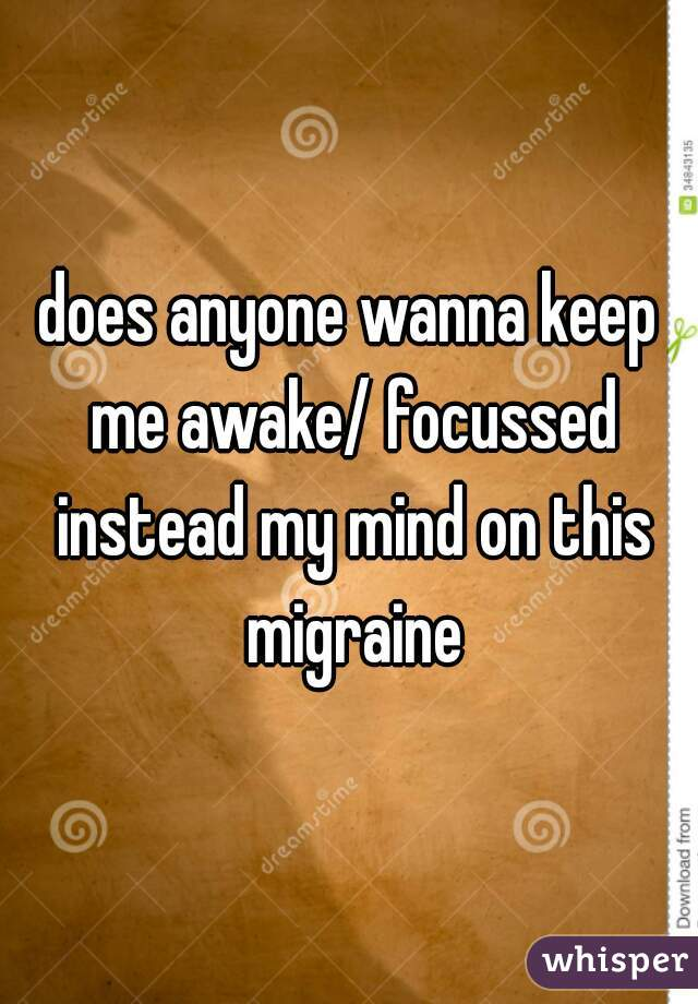 does anyone wanna keep me awake/ focussed instead my mind on this migraine