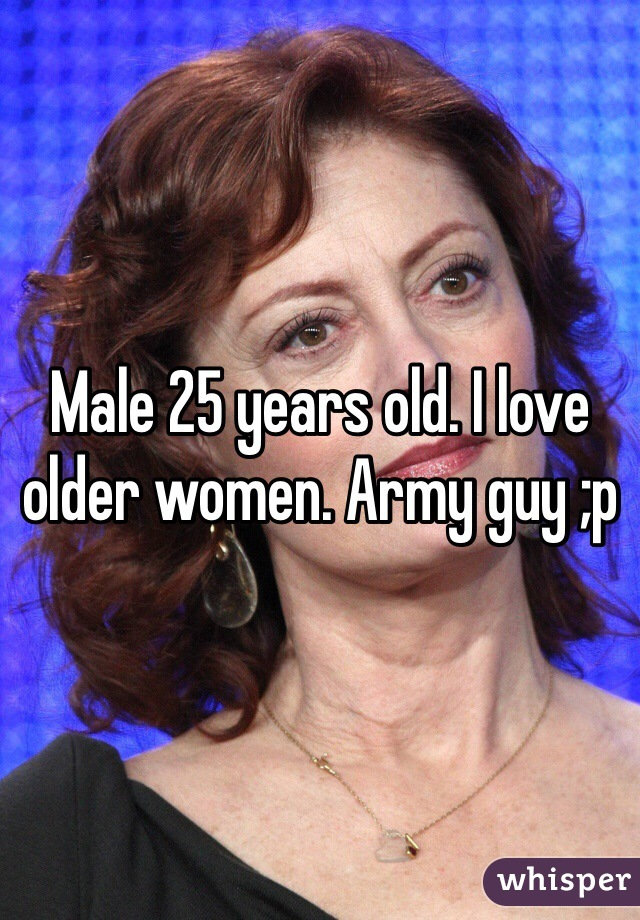 Male 25 years old. I love older women. Army guy ;p