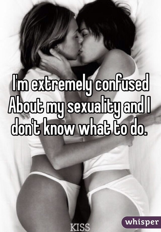 I'm extremely confused About my sexuality and I don't know what to do.
