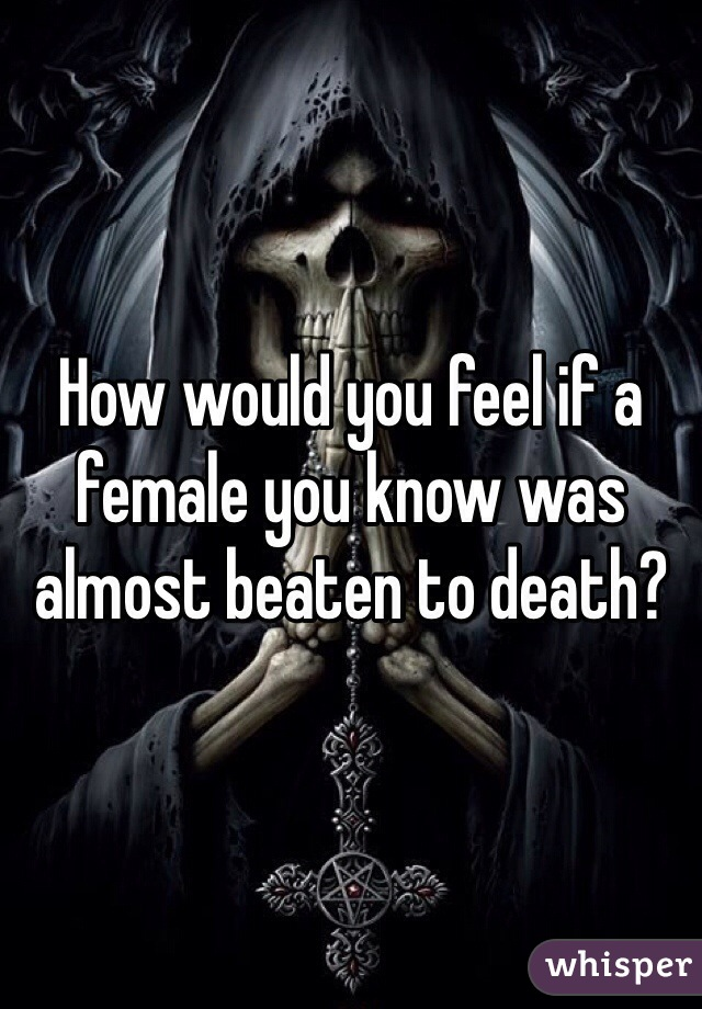 How would you feel if a female you know was almost beaten to death?