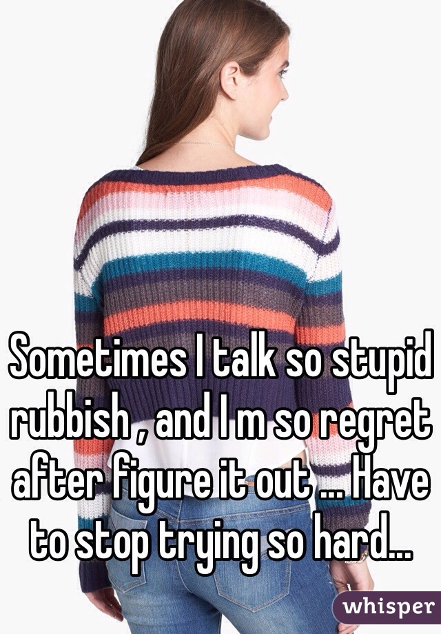 Sometimes I talk so stupid rubbish , and I m so regret after figure it out ... Have to stop trying so hard...
