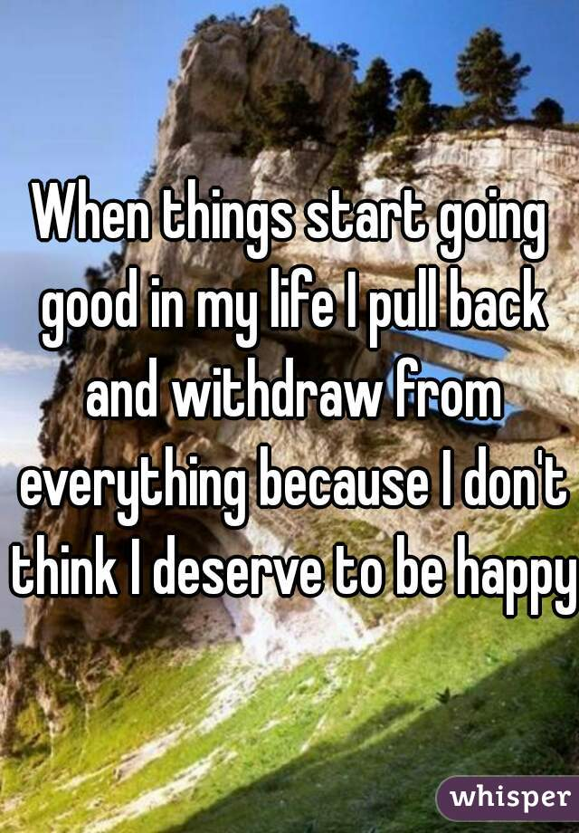 When things start going good in my life I pull back and withdraw from everything because I don't think I deserve to be happy