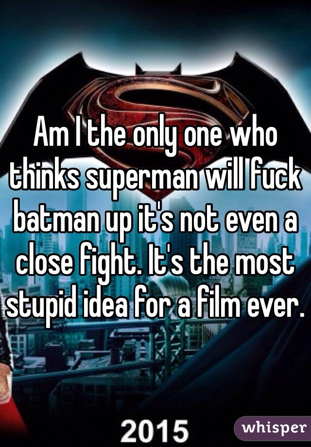 Am I the only one who thinks superman will fuck batman up it's not even a close fight. It's the most stupid idea for a film ever.