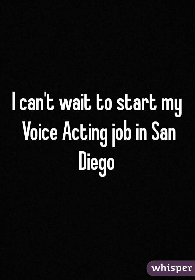 I can't wait to start my Voice Acting job in San Diego