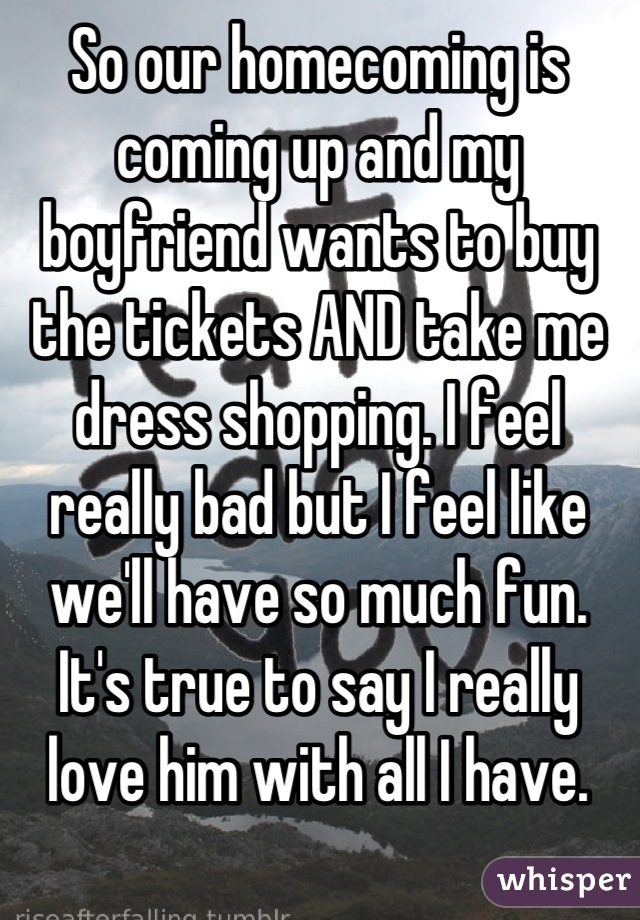 So our homecoming is coming up and my boyfriend wants to buy the tickets AND take me dress shopping. I feel really bad but I feel like we'll have so much fun. It's true to say I really love him with all I have.