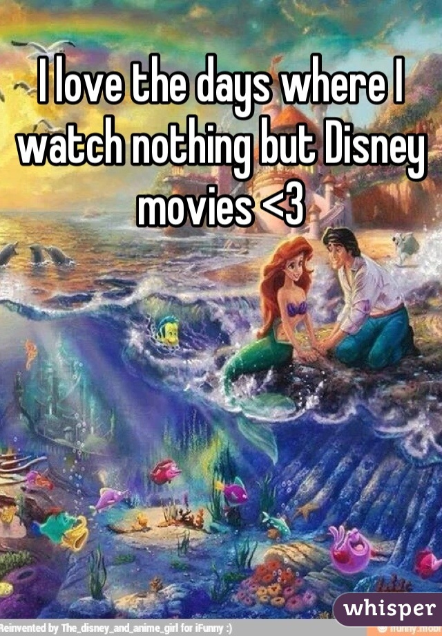 I love the days where I watch nothing but Disney movies <3