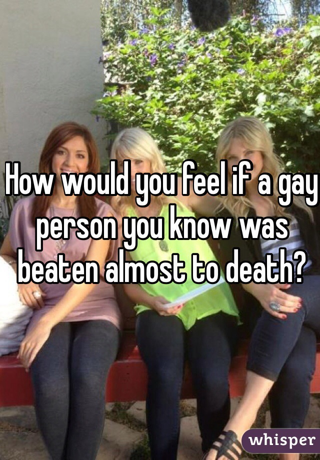 How would you feel if a gay person you know was beaten almost to death?