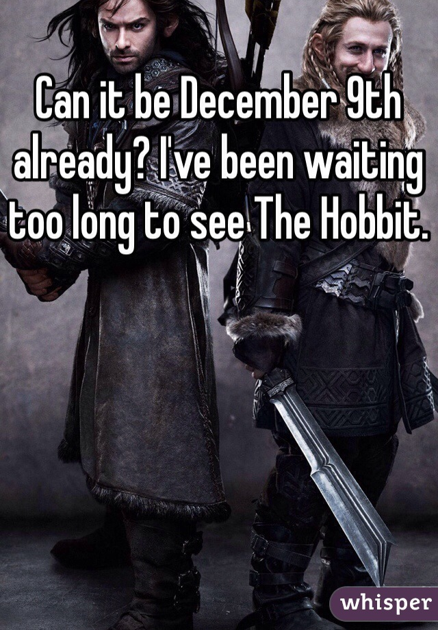 Can it be December 9th already? I've been waiting too long to see The Hobbit.