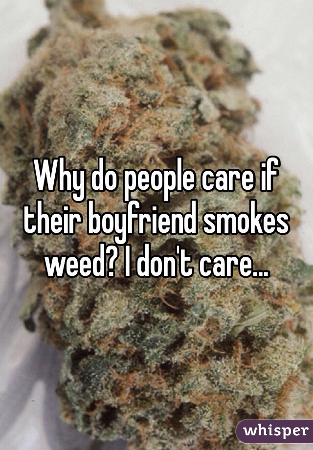 Why do people care if their boyfriend smokes weed? I don't care...