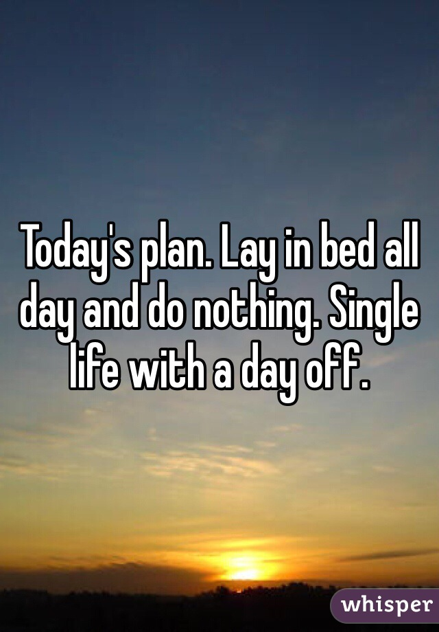 Today's plan. Lay in bed all day and do nothing. Single life with a day off.