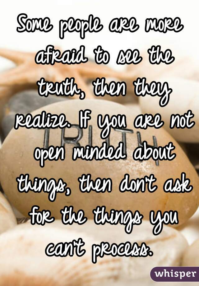 Some people are more afraid to see the truth, then they realize. If you are not open minded about things, then don't ask for the things you can't process.