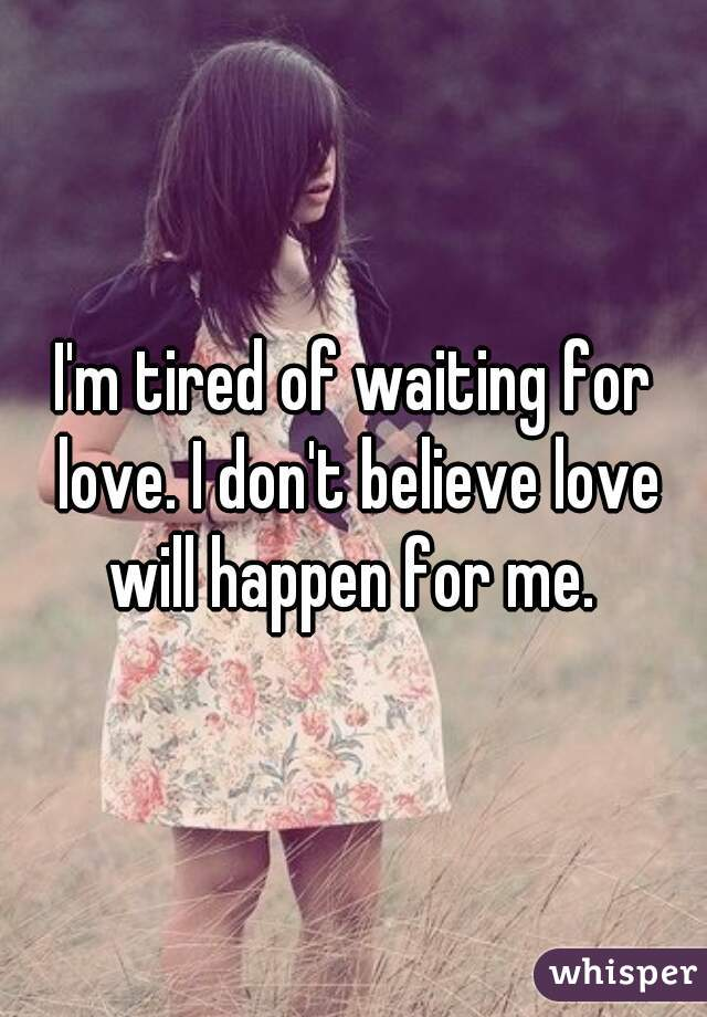 I'm tired of waiting for love. I don't believe love will happen for me.