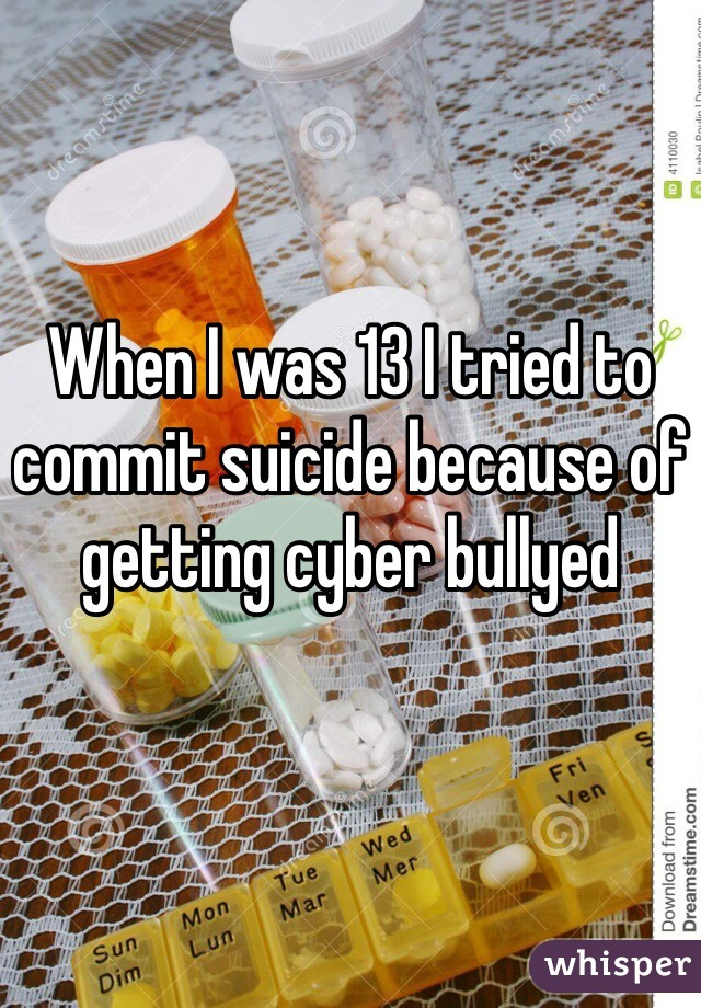 When I was 13 I tried to commit suicide because of getting cyber bullyed