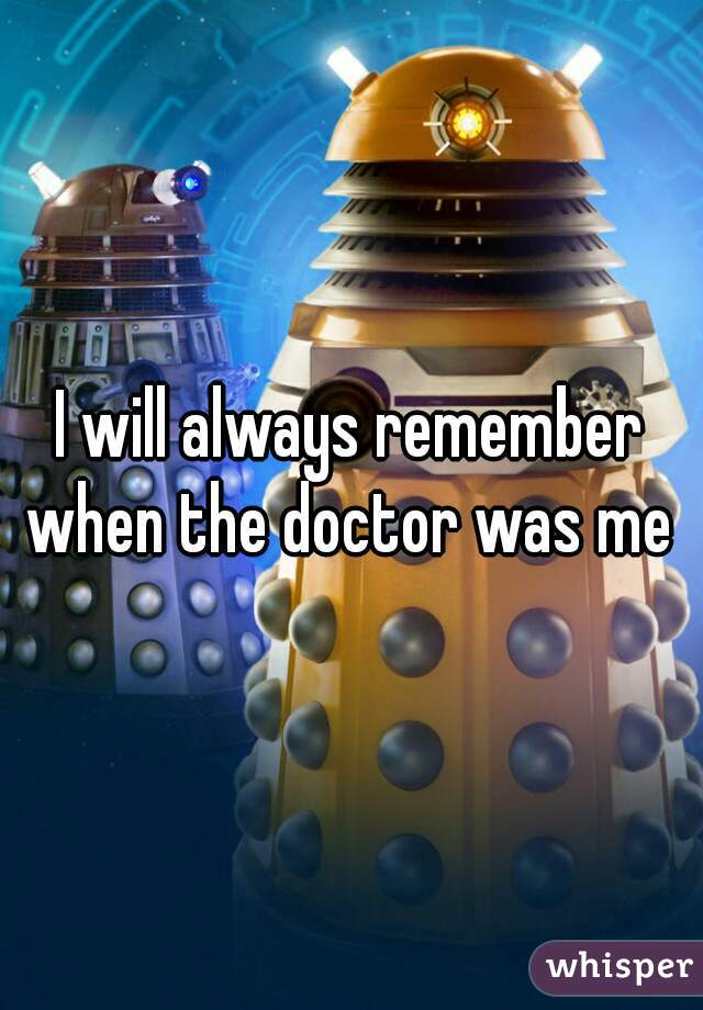 I will always remember when the doctor was me