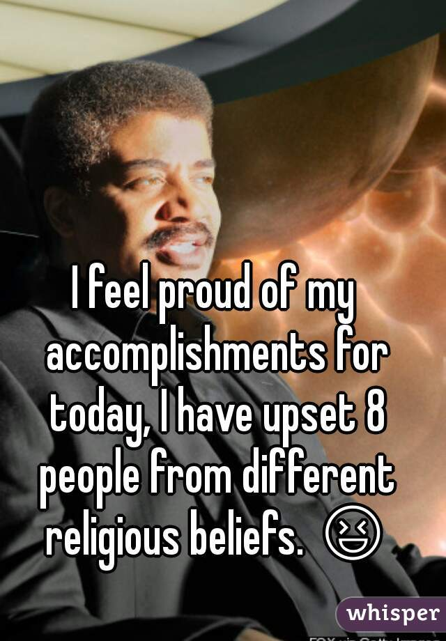 I feel proud of my accomplishments for today, I have upset 8 people from different religious beliefs. 😆