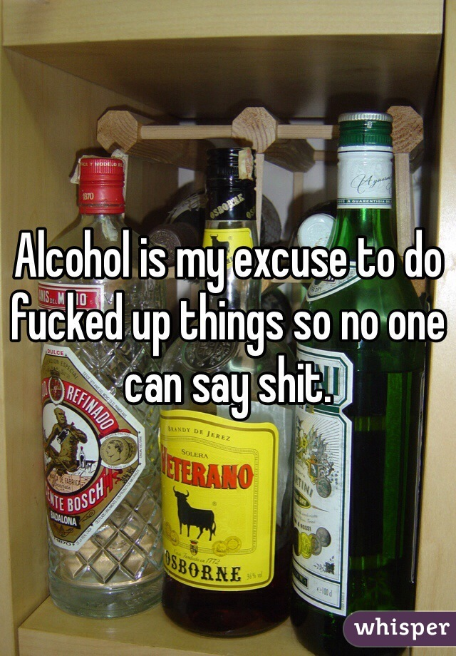 Alcohol is my excuse to do fucked up things so no one can say shit.
