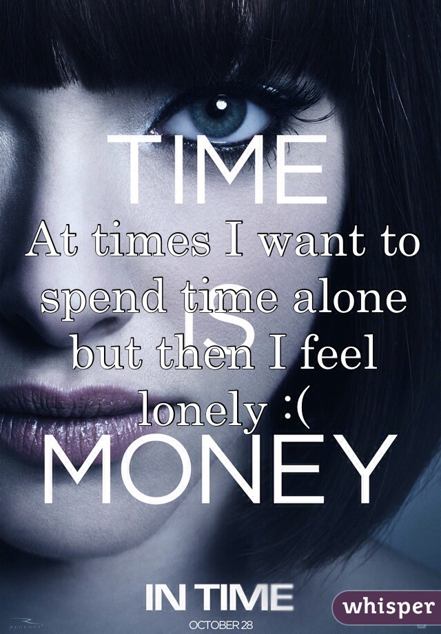 At times I want to spend time alone but then I feel lonely :(