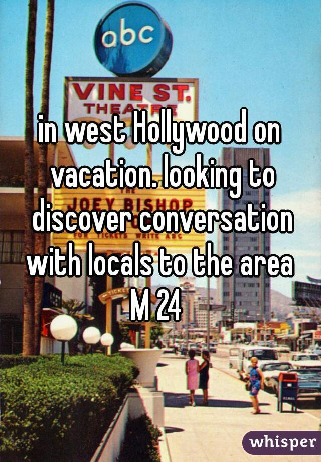 in west Hollywood on vacation. looking to discover conversation with locals to the area   M 24