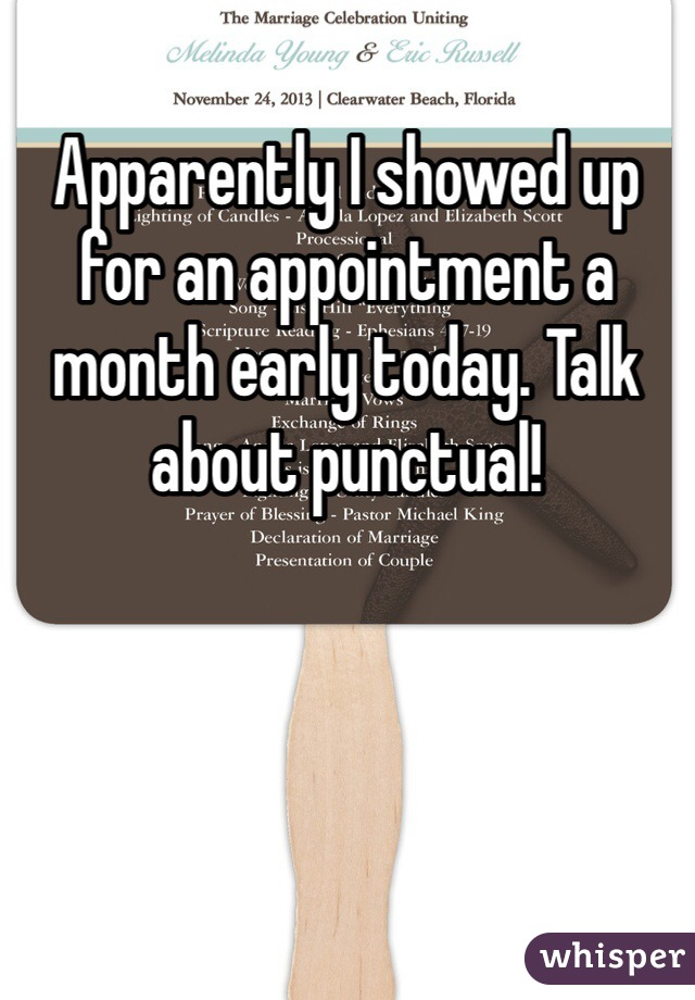 Apparently I showed up for an appointment a month early today. Talk about punctual!