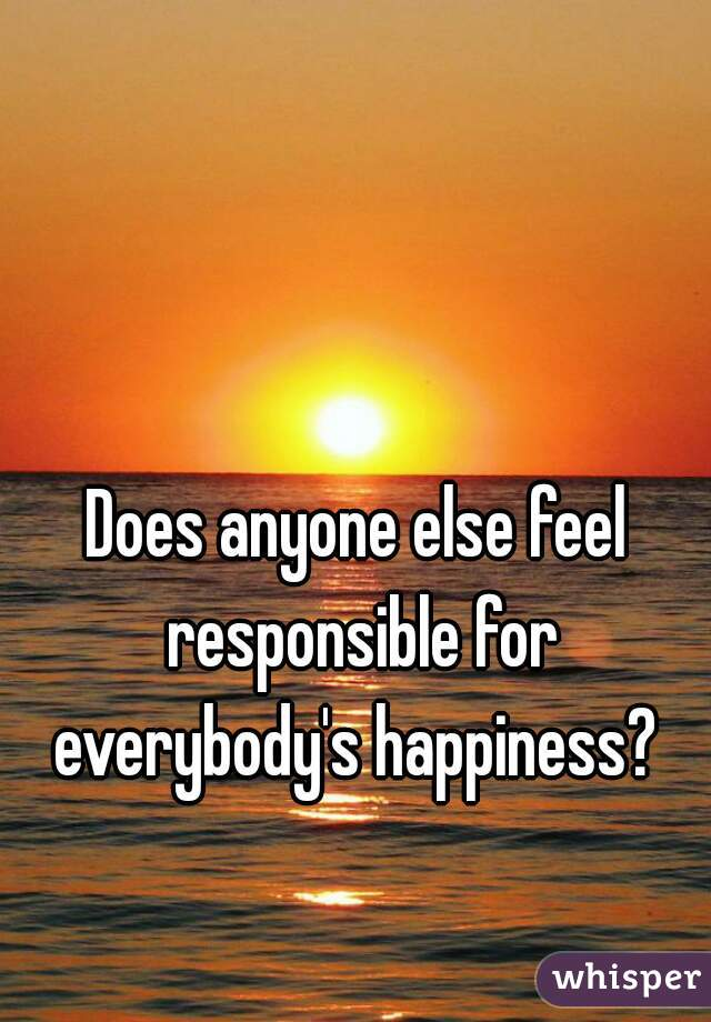Does anyone else feel responsible for everybody's happiness?
