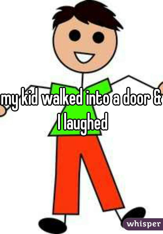 my kid walked into a door & I laughed