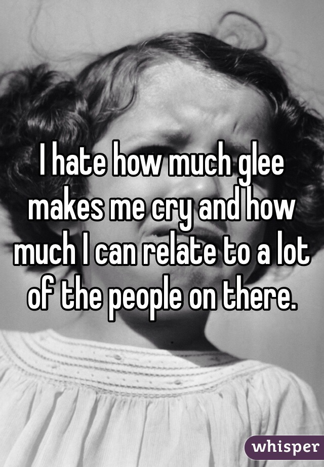 I hate how much glee makes me cry and how much I can relate to a lot of the people on there.