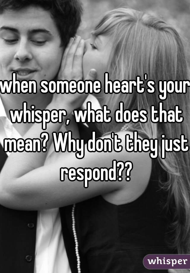 when someone heart's your whisper, what does that mean? Why don't they just respond??