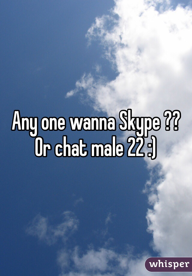 Any one wanna Skype ?? Or chat male 22 :)