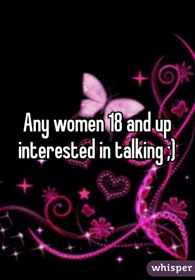 Any women 18 and up interested in talking ;)