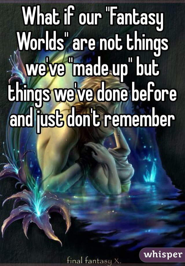 "What if our ""Fantasy Worlds"" are not things we've ""made up"" but things we've done before and just don't remember"